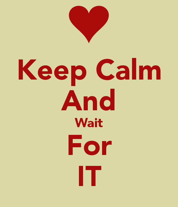 Keep calm and wait for it