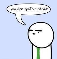 You are god's mistake