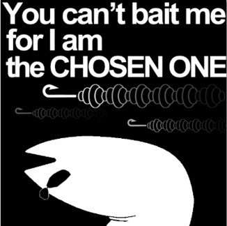 You can't bait me for I am the chosen one