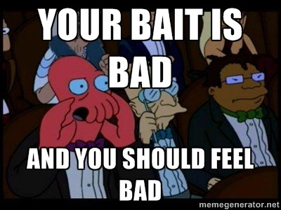 Your bait is bad and you should feel bad