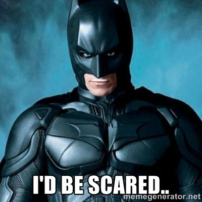 I'd be scared - Batman