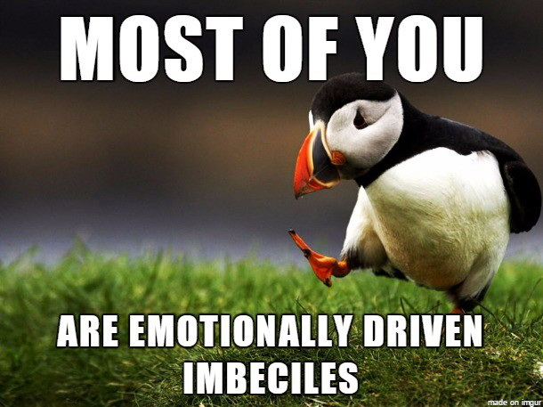 Most of you are emotionally driven imbeciles