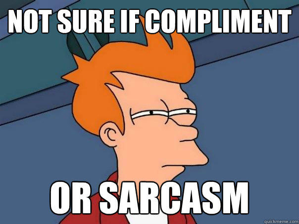 Meme Not sure if compliment or sarcasm