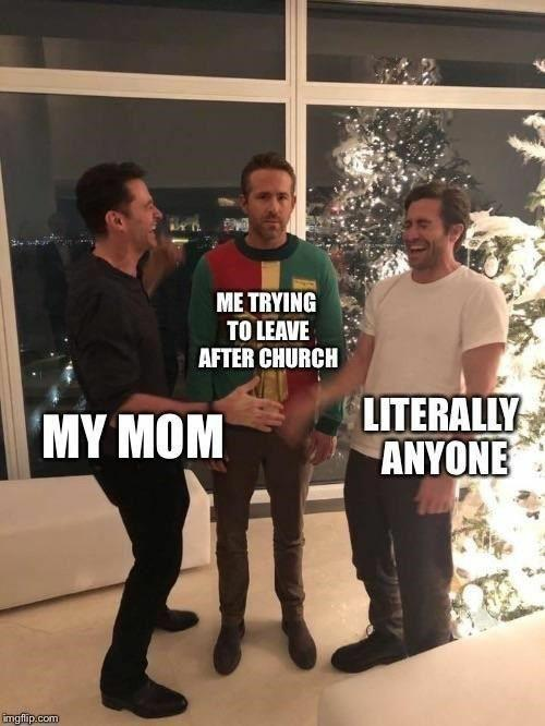 Meme my trying to leave after church - my mom - literally anyone